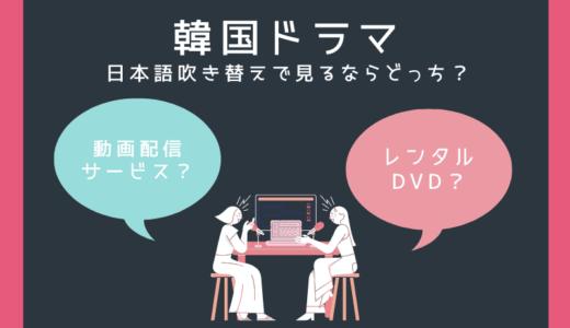韓国ドラマを日本語吹き替えで見るなら動画配信サービス?それともレンタルDVD?
