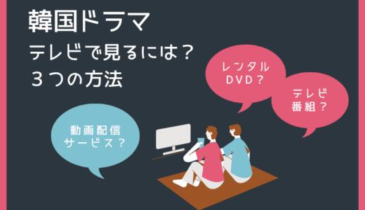 韓国ドラマをテレビで見る方法は?地上波・BS・CS、動画配信(VOD)、レンタルのどれ?
